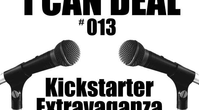 I Can Deal #013 – Kickstarter Extravaganza